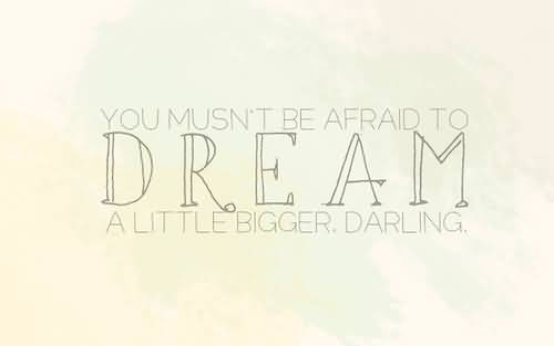 Leadership Sayings You Musnt Be Afraid To Dream A Little Bigger Darling