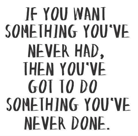 Life Sayings If you want something you've never had then you've got to do something you've never done