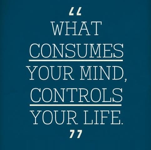 Life Sayings What consumes your mind controls your life