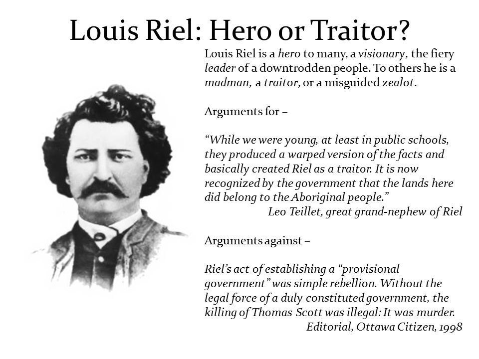 louis riel hero essays An essay or paper on louis riel: traitor or hero louis riel was an interesting character he was metis, educated in montreal when canada bought land between ontario and british columbia from the hudson bay company, riel urged them to stand up to the government.