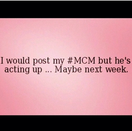 MCM Quotes I would post my #MCM but he's acting up... maybe next week