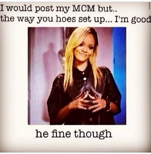 MCM Sayings I would posy my MCM but the way you hoes set up i'm good he fine though