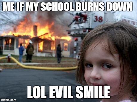 Me If My School Burns Down Lol Evil Smile