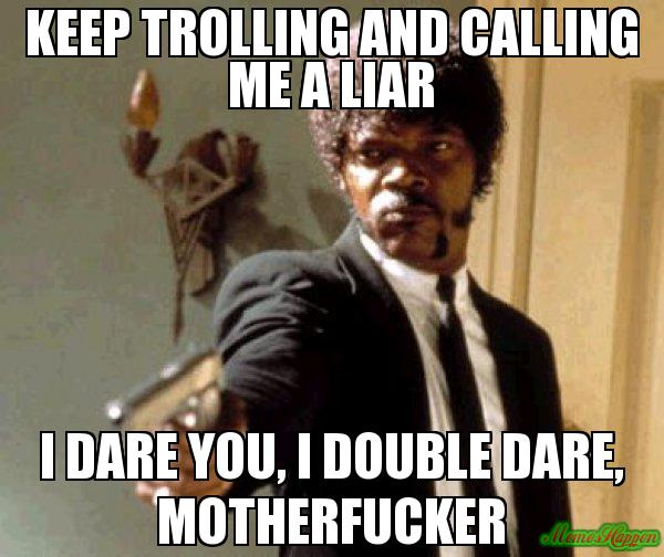 Meme Keep Trolling And Calling ME A Liar I Dare You I Double Dare Motherfucker Image