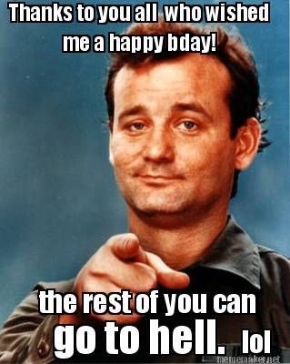 Meme Thanks To you All Who Wished Me A Happy BDay The Rest Of You Can Go To Hell Photo
