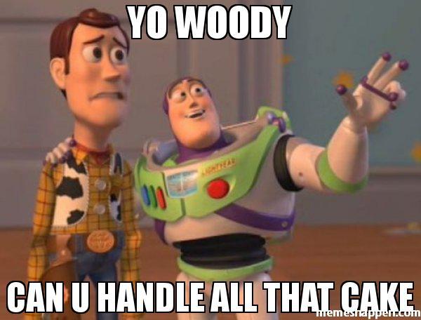 Meme You Woody Can u Handle All That Cake Photo