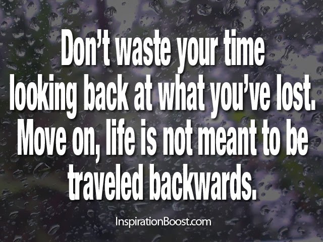 Move On Quotes Don't Waste Your Time Looking Back At What You've Lost Move On Life Is Not Meant To Be Traveled Backwards
