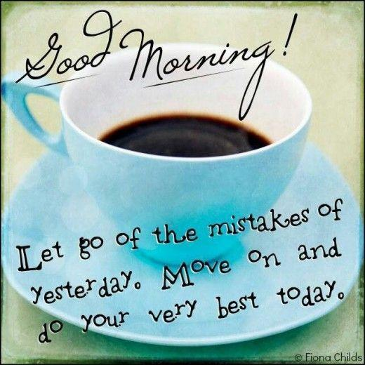 Move On Quotes Good Morning Let Go Of The Mistakes Of Yesterday Move On And Do Your Very Best Today