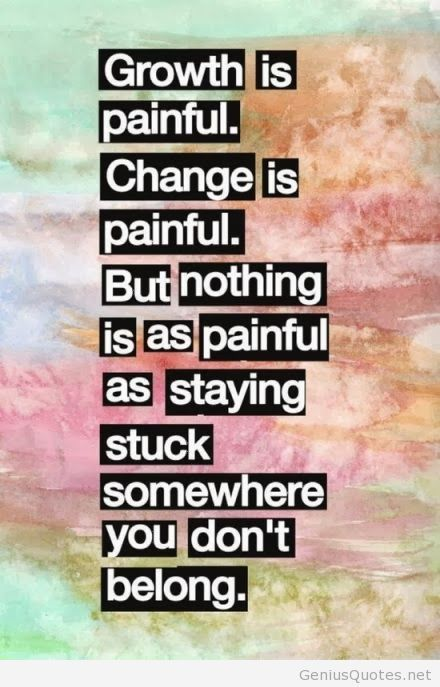 Move On Quotes Growth Is Painful Change Is Painful But Nothing Is As Painful As Staying Stuck Somewhere You Don't Belong