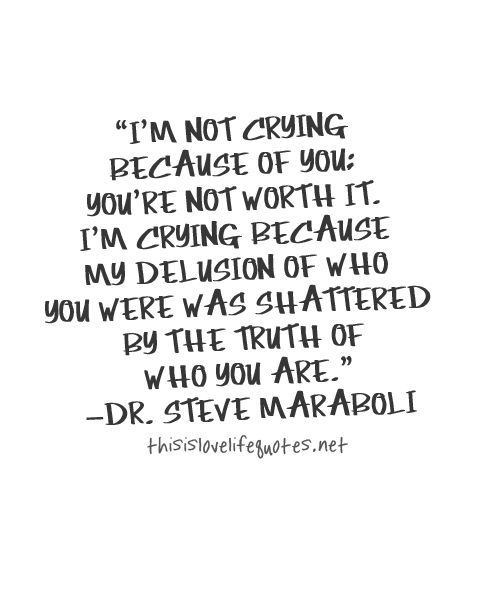 Move On Quotes I'm Not Crying Because Of You You're Not Worth It I'm Crying Because My Delusion Of Who You Were Was