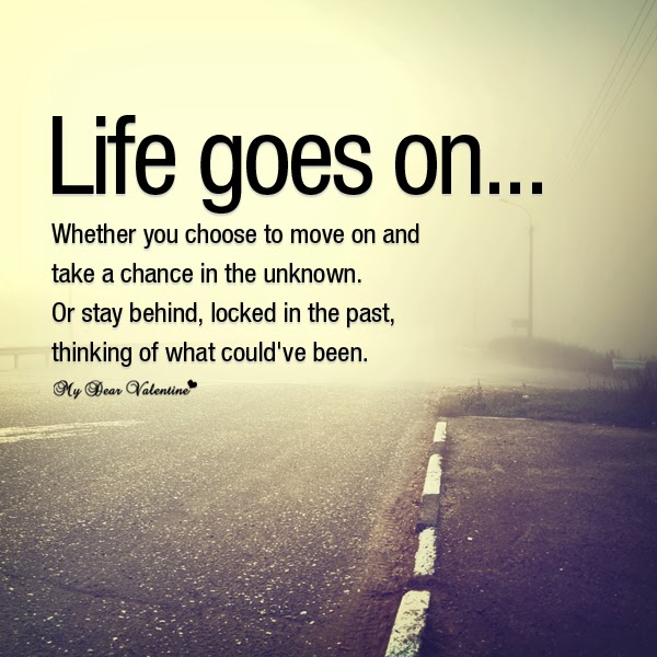 Move On Quotes Life Goes On Whether You Choose To Move On And Take A Chance In The Unknown Or Stay Being Locked In The Past Thinking Of What Could've Been