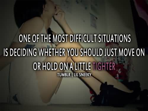 Move On Quotes One Of The Most Difficult Situations Is Deciding Whether You Should Just Move On Or Hold On A Little Tighter