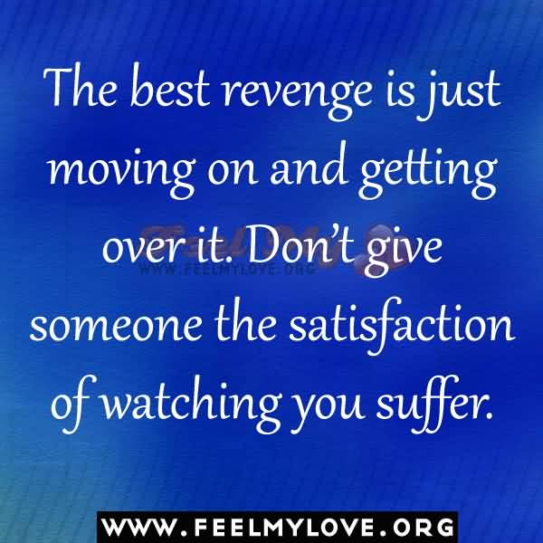 Move On Quotes The Best Revenge Is Just Moving On And Getting Over It Don't Give Someone The Satisfaction Of Watching You Suffer
