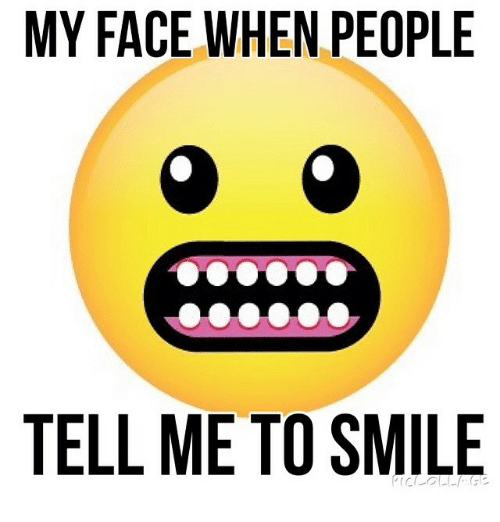 My Face When People Tell Me To Smile