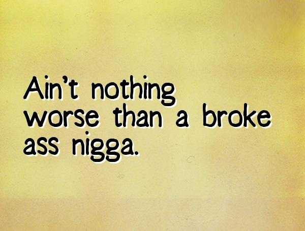 Nigga Quotes Ain't nothing worse than a broke ass nigga
