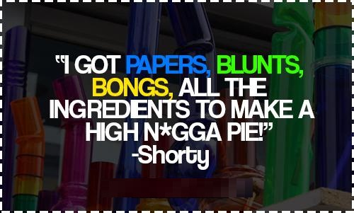 Nigga Quotes I got papers blunts bongs all the ingredients to make a high nigga pie Shorty