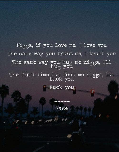 Nigga Quotes Nigga if you love me i love you the same way you trust me i trust you the same way you hug me