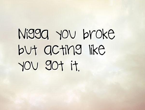 Nigga Quotes Nigga you broke but acting like you got it