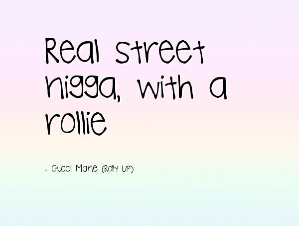 Nigga Quotes Real street nigga with a rollie Gucci Mane