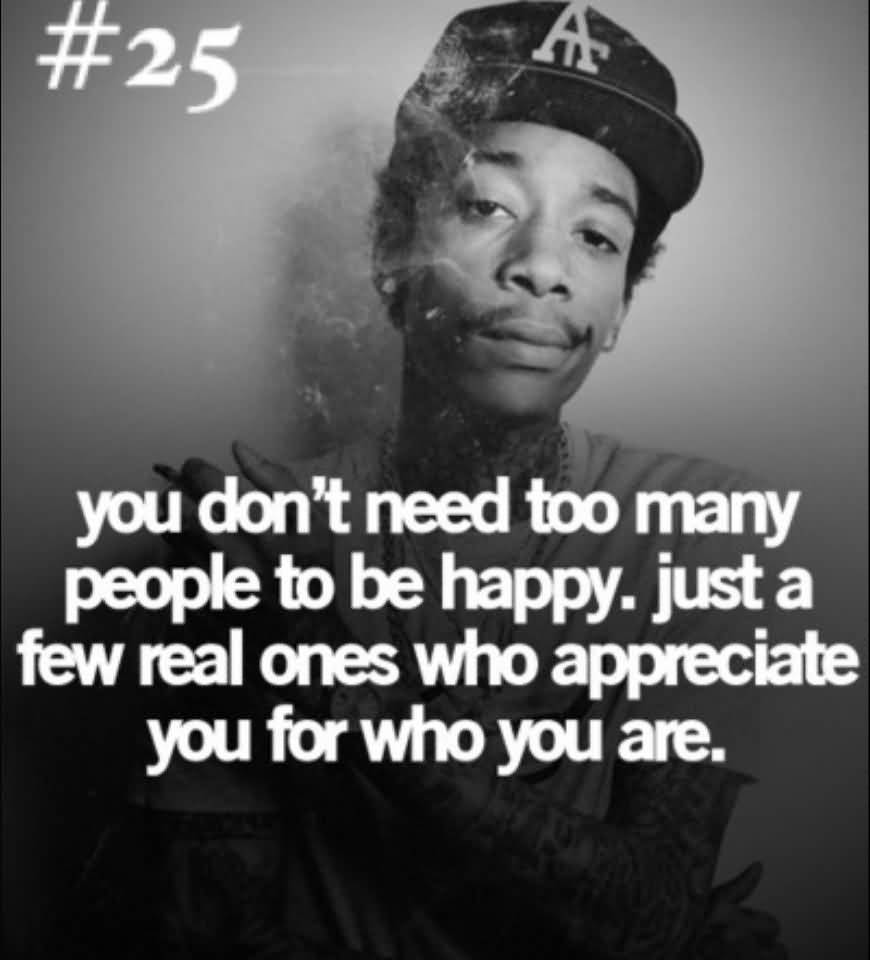 Nigga Quotes You don't need too many people to be happy just a few real ones who appreciate you for who you are