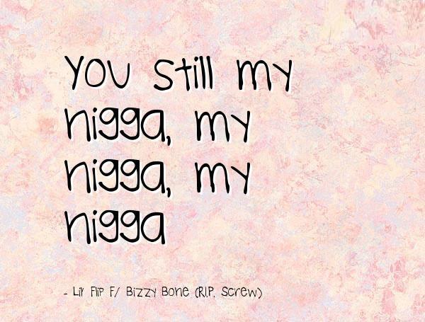 Nigga Quotes You still my nigga my nigga my nigga Liy Flip Bizzy