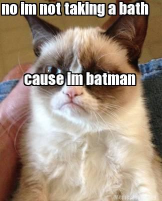 No Im Not Taking A Bath Cause Im Batman Batman Memes Pictures