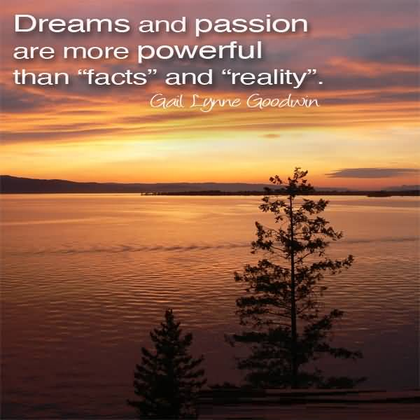 Passion Quotes Dreams And Passion Are More Powerful Than Facts And Reality