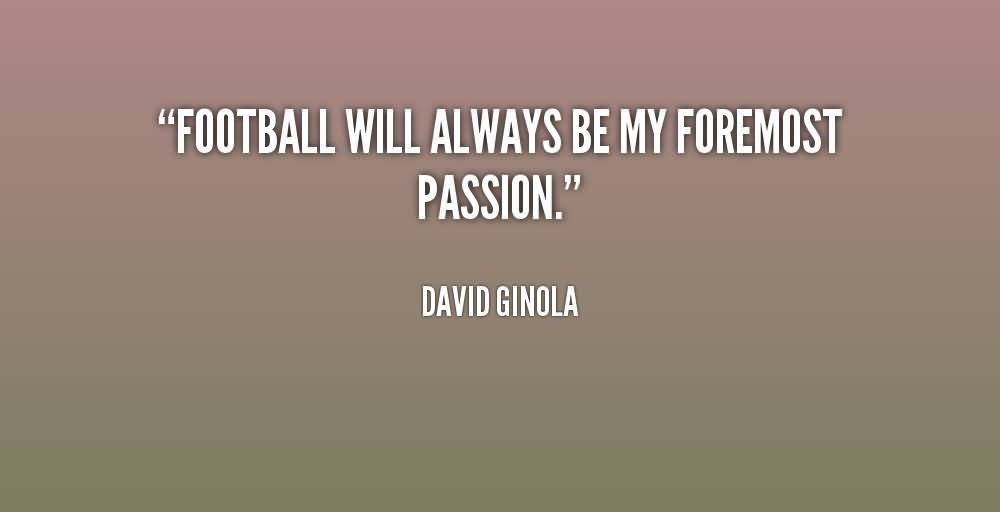 Passion Quotes Football Will Always Be My Foremost Passion David Ginola