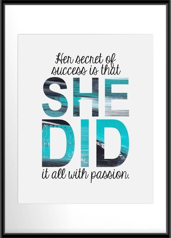 Passion Quotes Her Secret Of Success Is That She Did it All With Passion