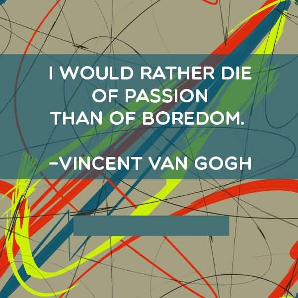 Passion Quotes I Would Rather Die Of Passion Than Of Boredom Vincent Van Gogh