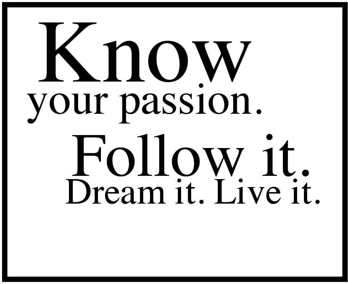Passion Quotes Know Your Passion. Follow It. Dream It. Live It