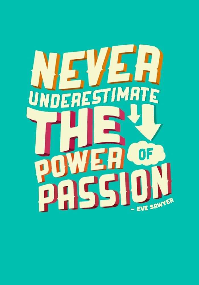 Passion Quotes Never Underestimate The Power Of Passion Eve Sawyer (2)