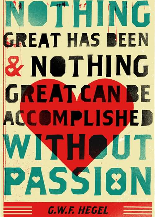 Passion Quotes Nothing Great Has Been & Nothing Great Can Be Accomplished Without Passion G.W.F. Hegel