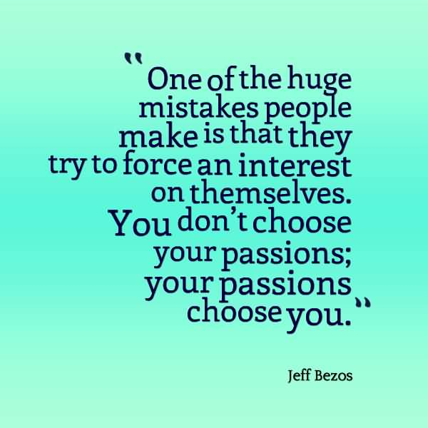 Passion Quotes One Of The Huge Mistake People Make Is That They Try To Force An Interest Jeff Bezos