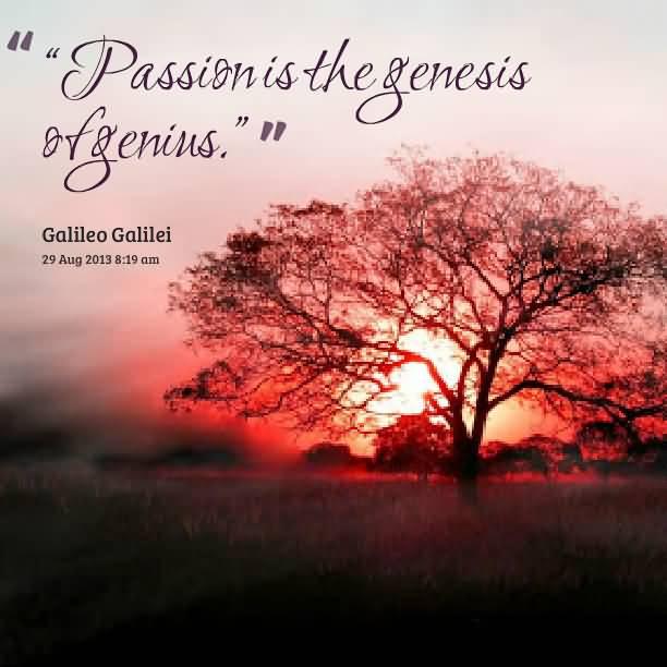 Passion Quotes Passion Is The Genesis Of Genius Galileo Galilei