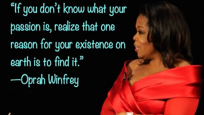 Passion Sayings If You Don't Know What Your Passion Is Realize That One Reason For Your Existence Oprah Winfrey