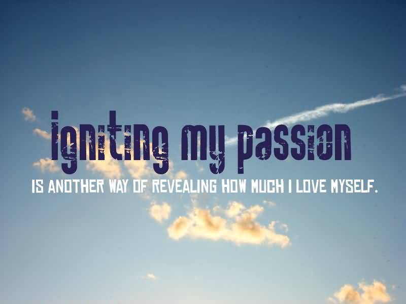 Passion Sayings Igniting My Passion Is Another Way Of Revealing How Much I Love Myself