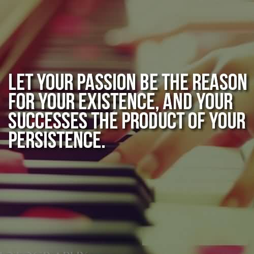 Passion Sayings Let Your Passion Be The Reason For Your Existence And Your Success