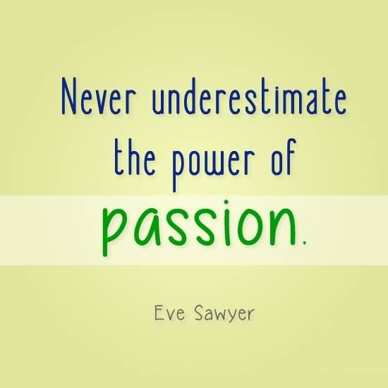 Passion Sayings Never Underestimate The Power Of Passion Eve Sawyer