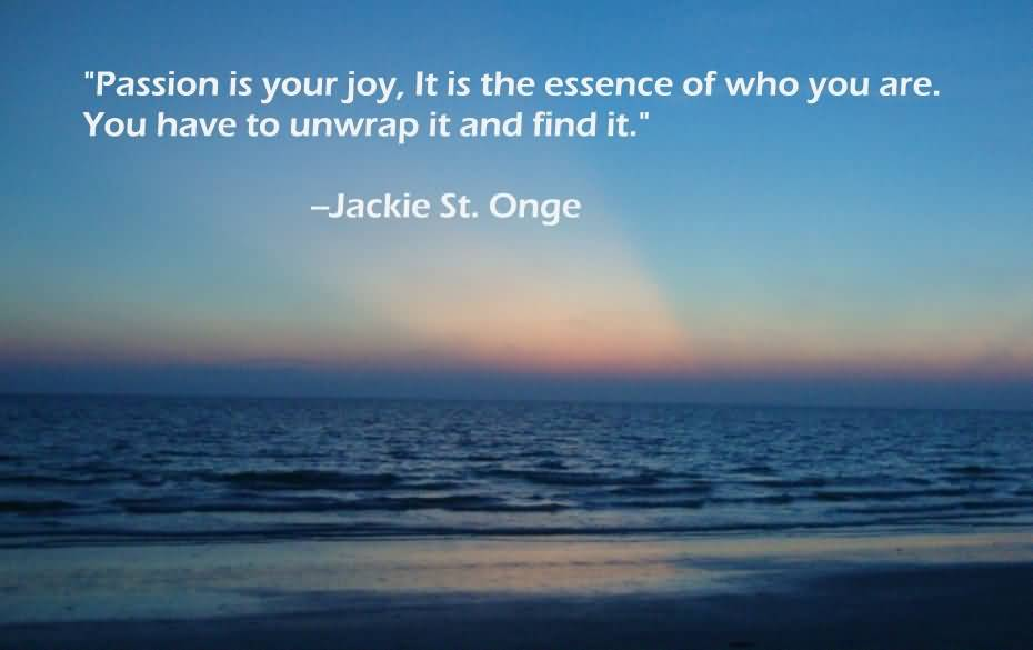 Passion Sayings Passion Is Your Joy, It Is The Essence Of Who You Are Jackie St. Onge