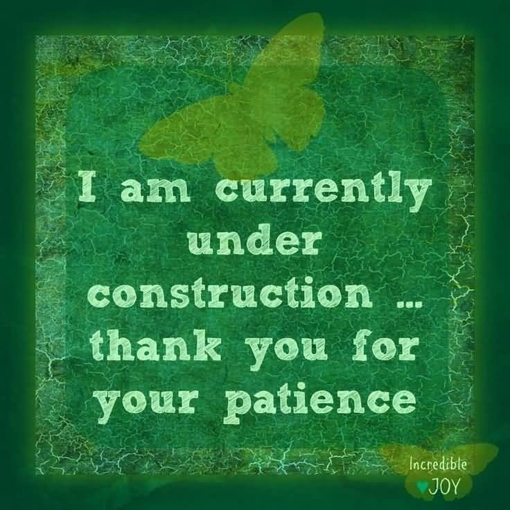 Patience Quotes i am currently under construction thanks you for your patience