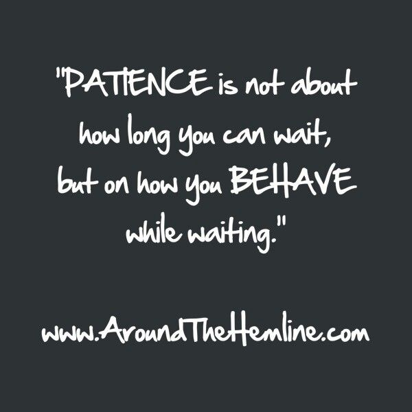 Patience Quotes patience is not about how long you can wait but on how you behave while waiting