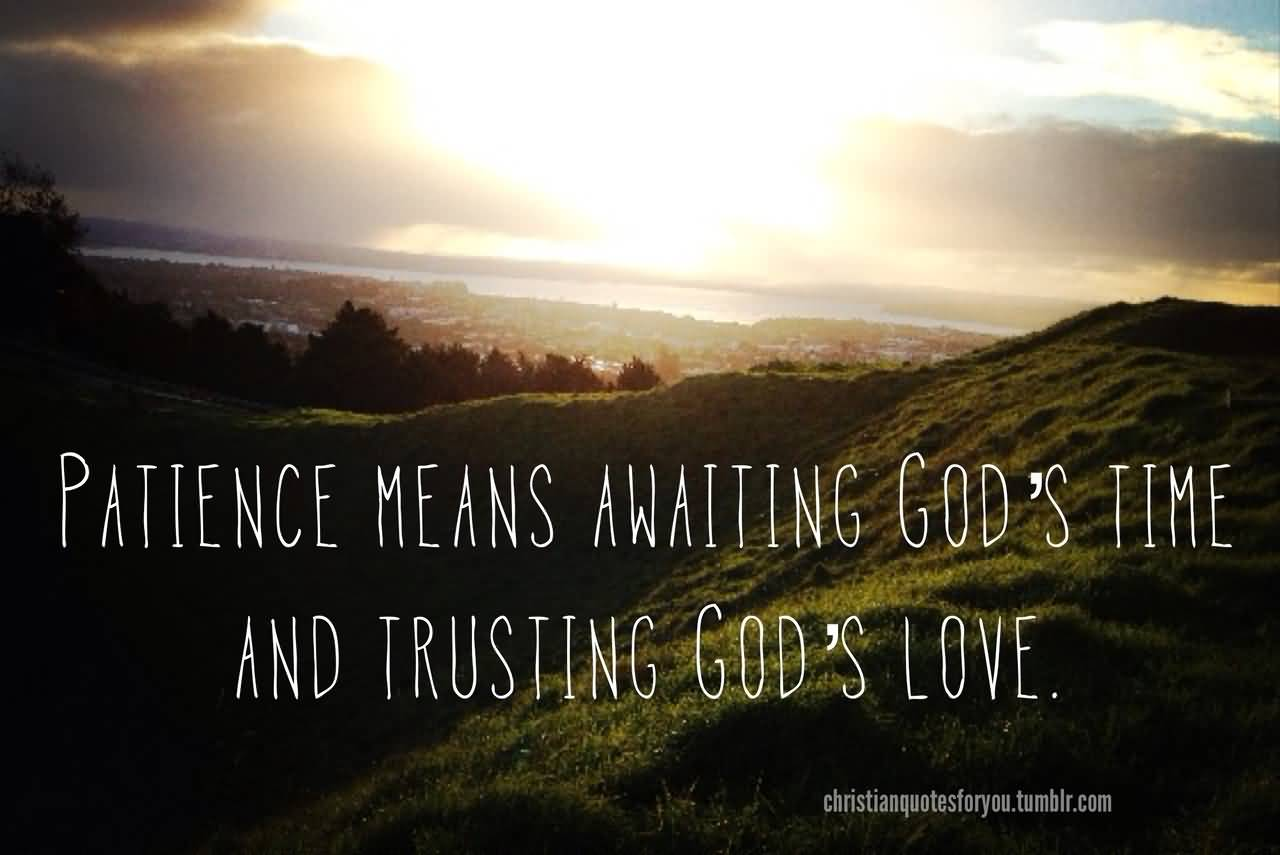 Patience Quotes patience means awaiting god's time and trusting god's love
