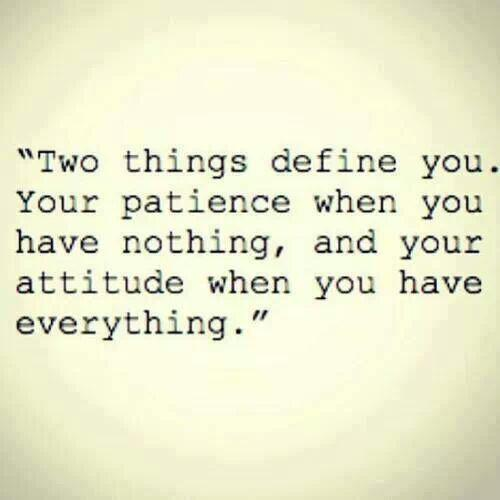 Patience Quotes two things define you your patience when you have nothing and your attitude