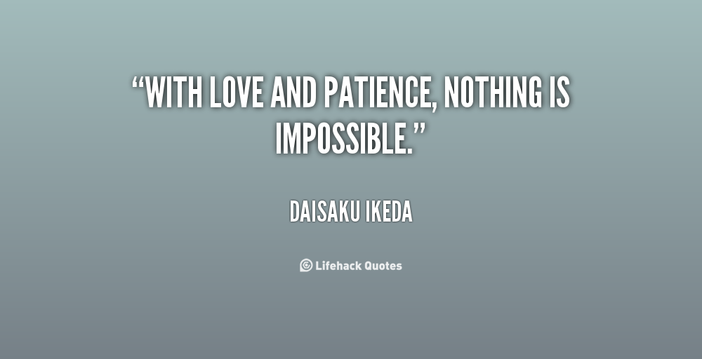 Patience Quotes with love and patience nothing is impossible