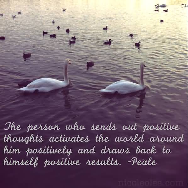 Positive Quotes the person who sends ou positive thoughts activates the worlds around him