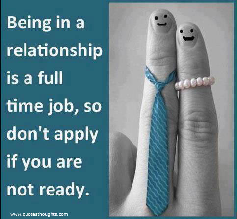 Relationship Quotes being in a relationship is a full time job so don't apply if you are not ready