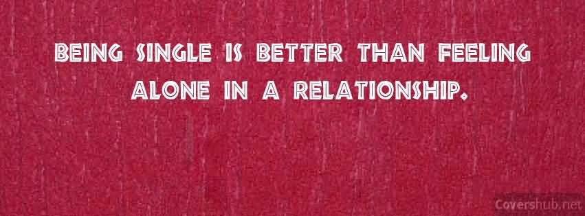 Relationship Quotes being single is better than feeling alone in a relationship