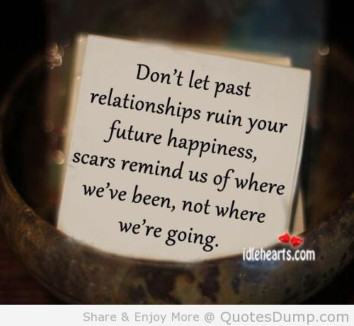 Relationship Quotes don't let past relationships ruin your future happiness scars remind us of where we've been not where we're going