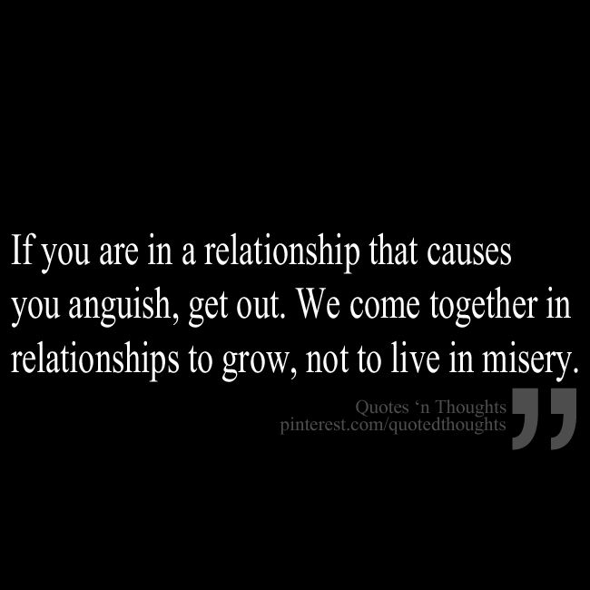 Relationship Quotes if you are in a relationship that carouses you anguish get out we come together in relationships to grow not to live in
